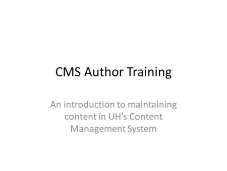 CMS Author Training An introduction to maintaining content in UH's Content Management System.