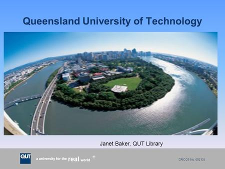CRICOS No. 00213J a university for the world real R Queensland University of Technology Janet Baker, QUT Library.