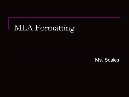 MLA Formatting Ms. Scales. MLA Format MLA or Modern Language Association  Is a style and format guide for students and professional to use to cite information.