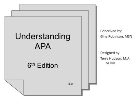 Conceived by: Gina Robinson, MSN Designed by: Terry Hudson, M.A., M.Div. Understanding APA 6 th Edition 8.0 Understanding APA 6 th Edition 8.0.