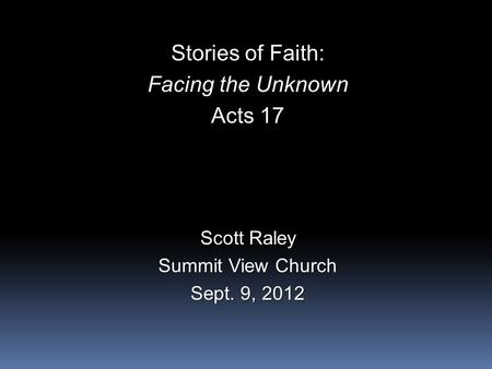 Stories of Faith: Facing the Unknown Acts 17 Scott Raley Summit View Church Sept. 9, 2012.