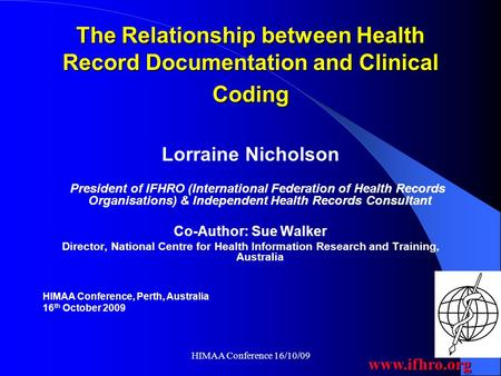 Www.ifhro.org HIMAA Conference 16/10/09 The Relationship between Health Record Documentation and Clinical Coding Lorraine Nicholson President of IFHRO.