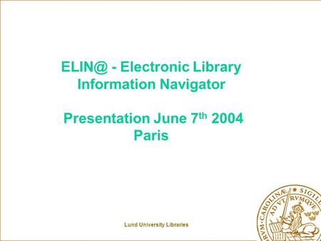 Lund University Libraries - Electronic Library Information Navigator Presentation June 7 th 2004 Paris.