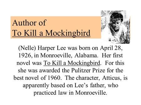Author of To Kill a Mockingbird (Nelle) Harper Lee was born on April 28, 1926, in Monroeville, Alabama. Her first novel was To Kill a Mockingbird. For.