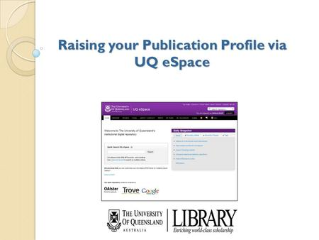 Raising your Publication Profile via UQ eSpace. Contents of today's workshop eSpace Overview Benefits to researchers and UQ How to keep your profile up-to-date.