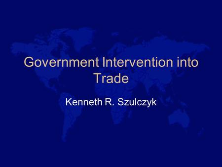 Government Intervention into Trade Kenneth R. Szulczyk.