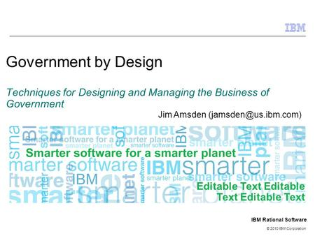 © 2010 IBM Corporation IBM Rational Software Government by Design Techniques for Designing and Managing the Business of Government Editable Text Editable.