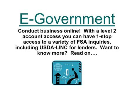 E-Government Conduct business online! With a level 2 account access you can have 1-stop access to a variety of FSA inquiries, including USDA-LINC for lenders.