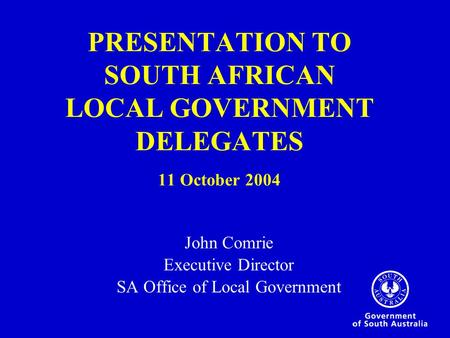 PRESENTATION TO SOUTH AFRICAN LOCAL GOVERNMENT DELEGATES 11 October 2004 John Comrie Executive Director SA Office of Local Government.
