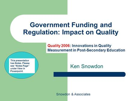 Snowdon & Associates Government Funding and Regulation: Impact on Quality Ken Snowdon Quality 2006: Innovations in Quality Measurement in Post-Secondary.