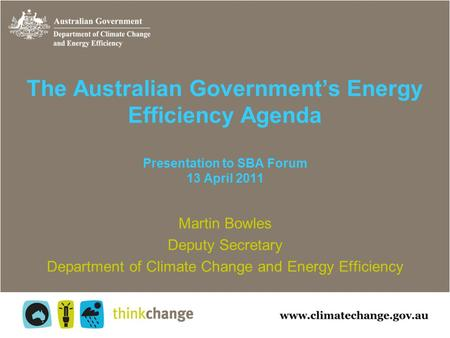 The Australian Government's Energy Efficiency Agenda Presentation to SBA Forum 13 April 2011 Martin Bowles Deputy Secretary Department of Climate Change.