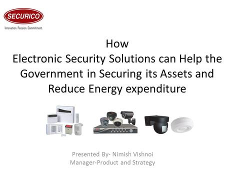 How Electronic Security Solutions can Help the Government in Securing its Assets and Reduce Energy expenditure Presented By- Nimish Vishnoi Manager-Product.