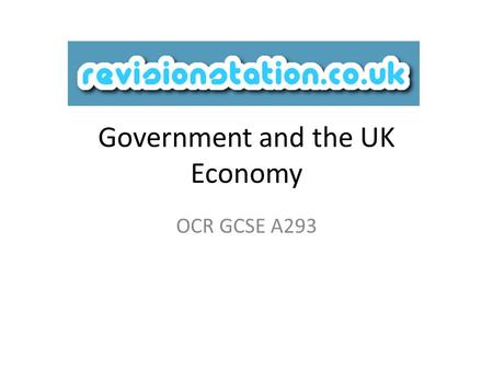 Government and the UK Economy OCR GCSE A293. Starter: Think of three words that you would use when talking about the UK economy Hopefully by the end of.