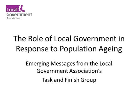 The Role of Local Government in Response to Population Ageing Emerging Messages from the Local Government Association's Task and Finish Group.