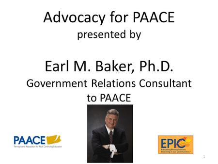 Advocacy for PAACE presented by Earl M. Baker, Ph.D. Government Relations Consultant to PAACE 1.