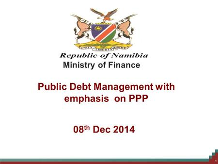 Public Debt Management with emphasis on PPP 1 Ministry of Finance 08 th Dec 2014.