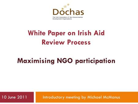 White Paper on Irish Aid Review Process Maximising NGO participation 10 June 2011Introductory meeting by Michael McManus.