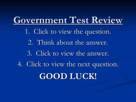 Government Test Review 1. Click to view the question. 2. Think about the answer. 3. Click to view the answer. 4. Click to view the next question. GOOD.