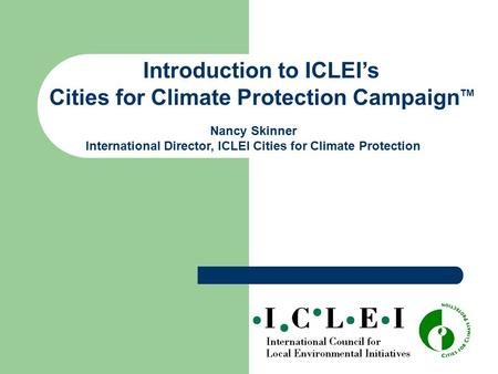 Introduction to ICLEI's Cities for Climate Protection Campaign TM Nancy Skinner International Director, ICLEI Cities for Climate Protection.