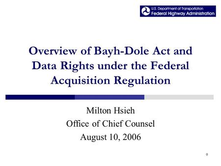 0 Overview of Bayh-Dole Act and Data Rights under the Federal Acquisition Regulation Milton Hsieh Office of Chief Counsel August 10, 2006.