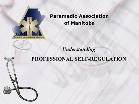 Paramedic Association of Manitoba Understanding PROFESSIONAL SELF-REGULATION.