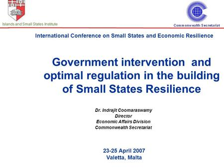 International Conference on Small States and Economic Resilience 23-25 April 2007 Valetta, Malta Islands and Small States Institute Government intervention.