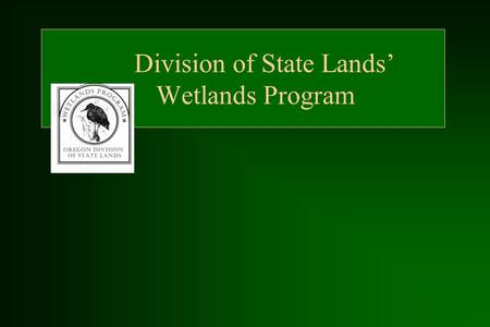 Division of State Lands' Wetlands Program. Issues That Spawned State Wetlands Program (SB 3) Lack of detailed wetlands inventory information or guidance.