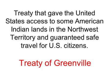 Treaty that gave the United States access to some American Indian lands in the Northwest Territory and guaranteed safe travel for U.S. citizens. Treaty.