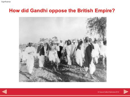 © HarperCollins Publishers 2010 Significance How did Gandhi oppose the British Empire?