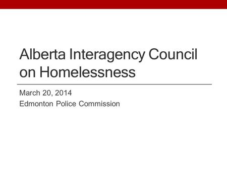 Alberta Interagency Council on Homelessness March 20, 2014 Edmonton Police Commission.