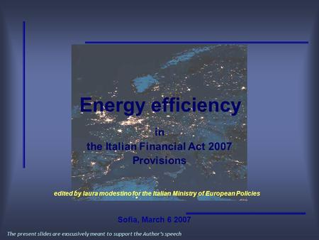 Energy efficiency in the Italian Financial Act 2007 Provisions The present slides are exscusively meant to support the Author's speech edited by laura.