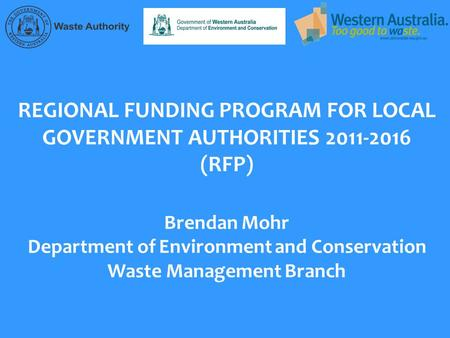 REGIONAL FUNDING PROGRAM FOR LOCAL GOVERNMENT AUTHORITIES 2011-2016 (RFP) Brendan Mohr Department of Environment and Conservation Waste Management Branch.