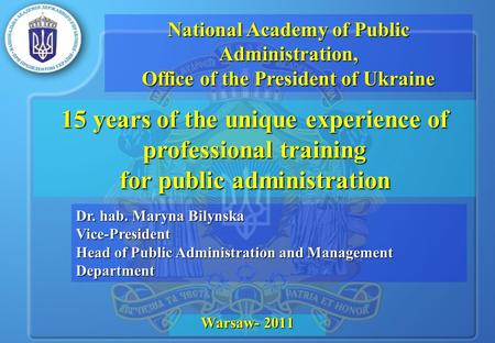 15 years of the unique experience of professional training for public administration Warsaw- 2011 Dr. hab. Maryna Bilynska Vice-President Head of Public.