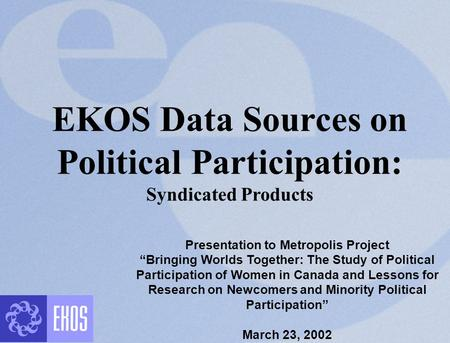 "EKOS Data Sources on Political Participation: Syndicated Products Presentation to Metropolis Project ""Bringing Worlds Together: The Study of Political."