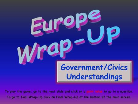 Government/Civics Understandings To play the game, go to the next slide and click on a point value to go to a question. To go to final Wrap-Up click on.