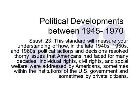 Political Developments between 1945- 1970 Ssush 23: This standard will measure your understanding of how, in the late 1940s, 1950s, and 1960s, political.