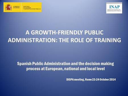 A GROWTH-FRIENDLY PUBLIC ADMINISTRATION: THE ROLE OF TRAINING Spanish Public Administration and the decision making process at European, national and local.