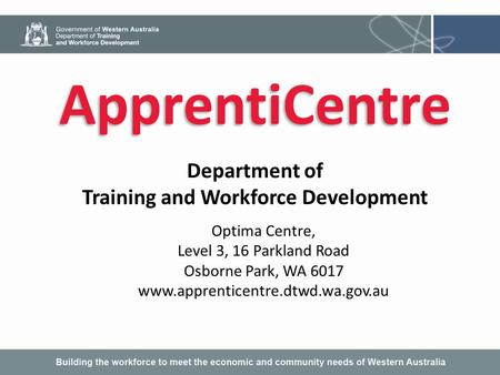 ApprentiCentre Department of Training and Workforce Development Optima Centre, Level 3, 16 Parkland Road Osborne Park, WA 6017 www.apprenticentre.dtwd.wa.gov.au.