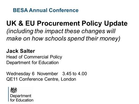 BESA Annual Conference UK & EU Procurement Policy Update (including the impact these changes will make on how schools spend their money) Jack Salter Head.