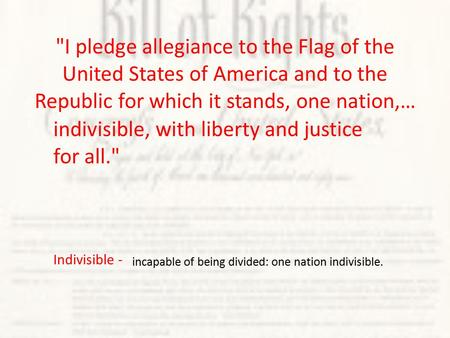 Indivisible - incapable of being divided: one nation indivisible. I pledge allegiance to the Flag of the United States of America and to the Republic.