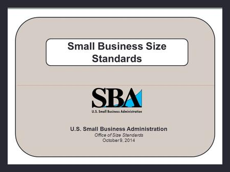 U.S. Small Business Administration Office of Size Standards October 9, 2014 Small Business Size Standards.
