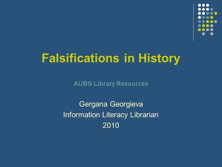 Falsifications in History AUBG Library Resources Gergana Georgieva Information Literacy Librarian 2010.