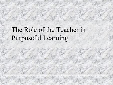 The Role of the Teacher in Purposeful Learning. Clarifying Objectives n Setting realistic goals n Identification and clarification of associated objectives: