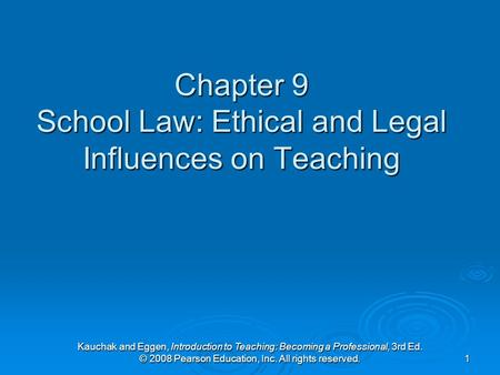 Kauchak and Eggen, Introduction to Teaching: Becoming a Professional, 3rd Ed. © 2008 Pearson Education, Inc. All rights reserved. 1 Chapter 9 School Law: