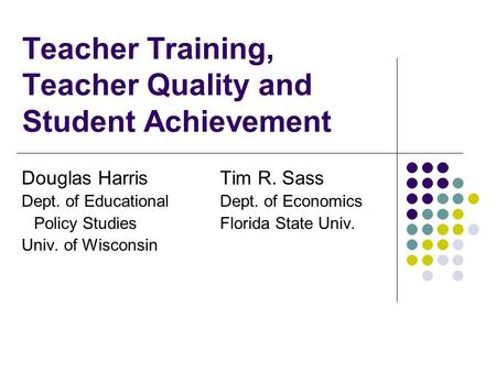 Teacher Training, Teacher Quality and Student Achievement Douglas Harris Tim R. Sass Dept. of Educational Dept. of Economics Policy Studies Florida State.