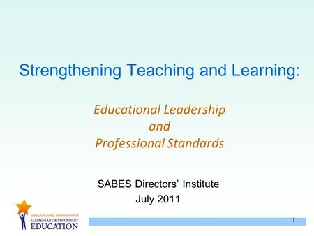 1 Strengthening Teaching and Learning: Educational Leadership and Professional Standards SABES Directors' Institute July 2011.