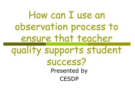 How can I use an observation process to ensure that teacher quality supports student success? Presented by CESDP.