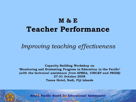 South Pacific Board for Educational Assessment M & E Teacher Performance Improving teaching effectiveness Capacity Building Workshop on 'Monitoring and.
