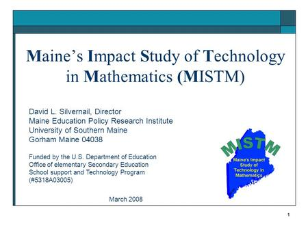 1 Maine's Impact Study of Technology in Mathematics (MISTM) David L. Silvernail, Director Maine Education Policy Research Institute University of Southern.