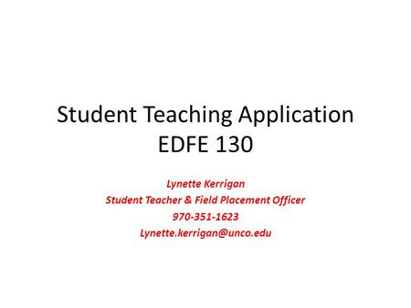 Student Teaching Application EDFE 130 Lynette Kerrigan Student Teacher & Field Placement Officer 970-351-1623